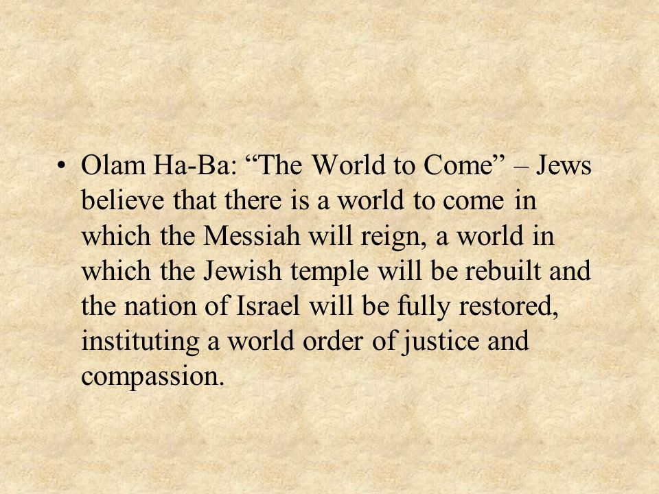 Olam Ha-Ba: The World to Come – Jews believe that there is a world to come in which the Messiah will reign, a world in which the Jewish temple will be rebuilt and the nation of Israel will be fully restored, instituting a world order of justice and compassion.