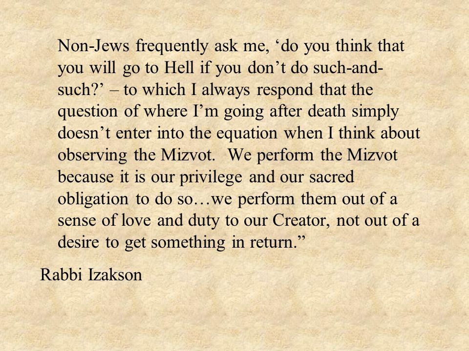 Non-Jews frequently ask me, 'do you think that you will go to Hell if you don't do such-and-such ' – to which I always respond that the question of where I'm going after death simply doesn't enter into the equation when I think about observing the Mizvot. We perform the Mizvot because it is our privilege and our sacred obligation to do so…we perform them out of a sense of love and duty to our Creator, not out of a desire to get something in return.