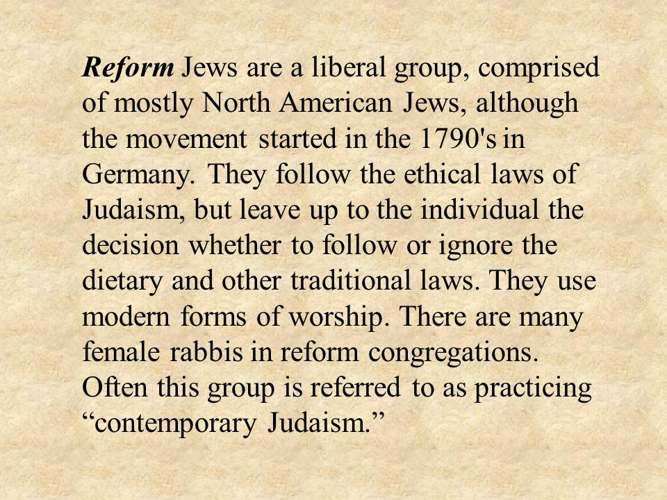 Reform Jews are a liberal group, comprised of mostly North American Jews, although the movement started in the 1790 s in Germany.