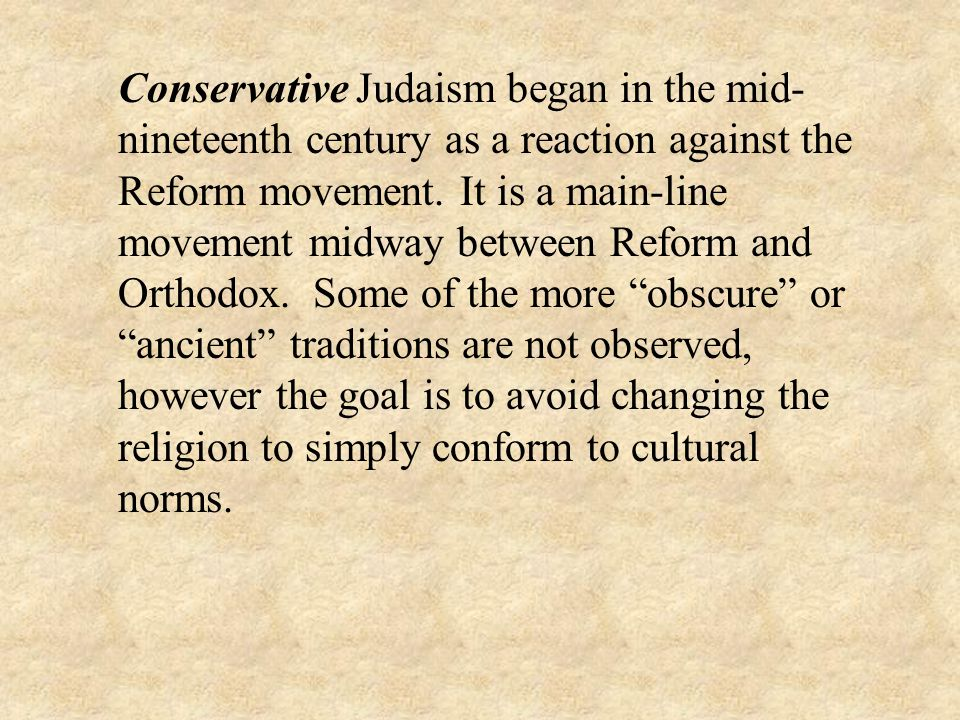 Conservative Judaism began in the mid-nineteenth century as a reaction against the Reform movement.
