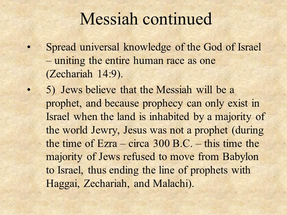 Messiah continued Spread universal knowledge of the God of Israel – uniting the entire human race as one (Zechariah 14:9).