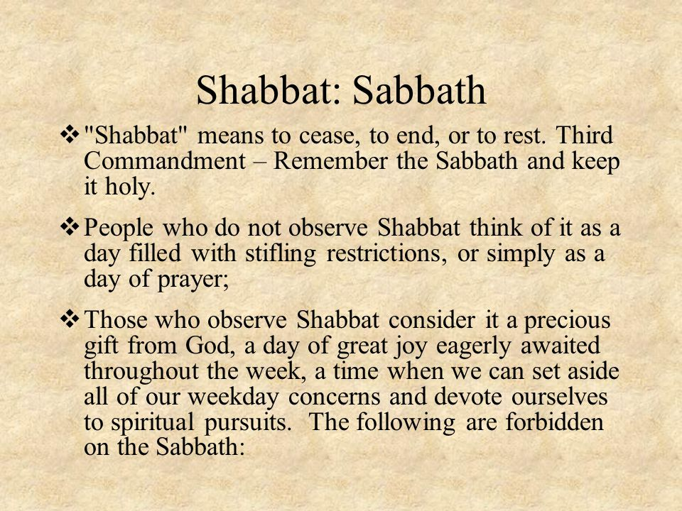 Shabbat: Sabbath Shabbat means to cease, to end, or to rest. Third Commandment – Remember the Sabbath and keep it holy.