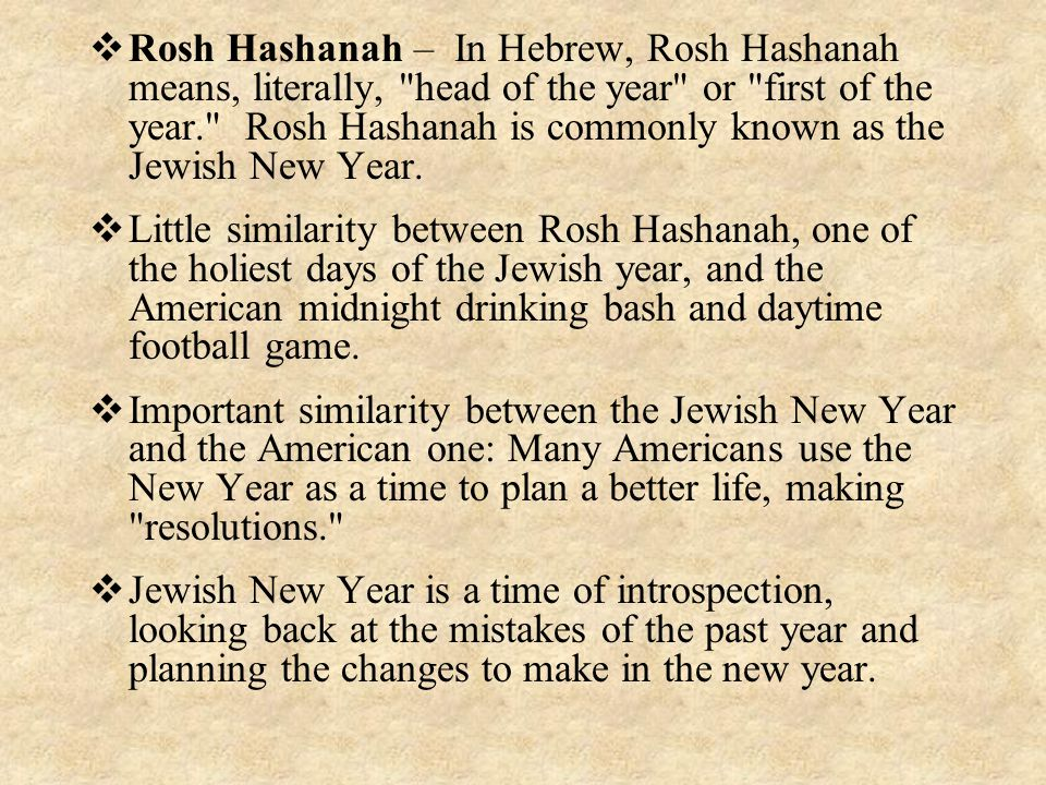 Rosh Hashanah – In Hebrew, Rosh Hashanah means, literally, head of the year or first of the year. Rosh Hashanah is commonly known as the Jewish New Year.