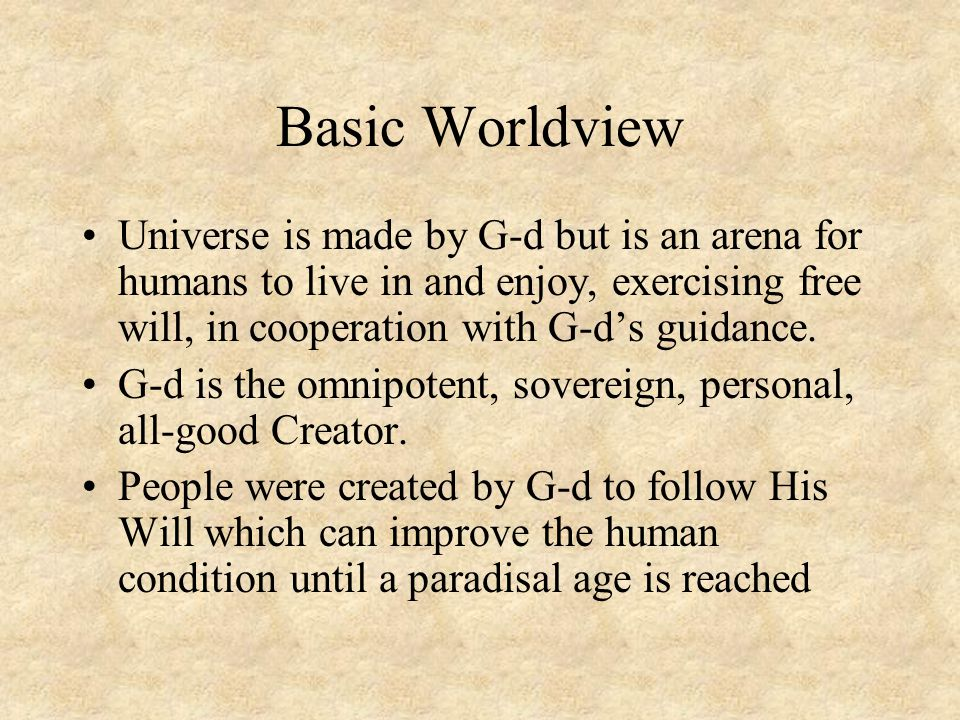 Basic Worldview Universe is made by G-d but is an arena for humans to live in and enjoy, exercising free will, in cooperation with G-d's guidance.