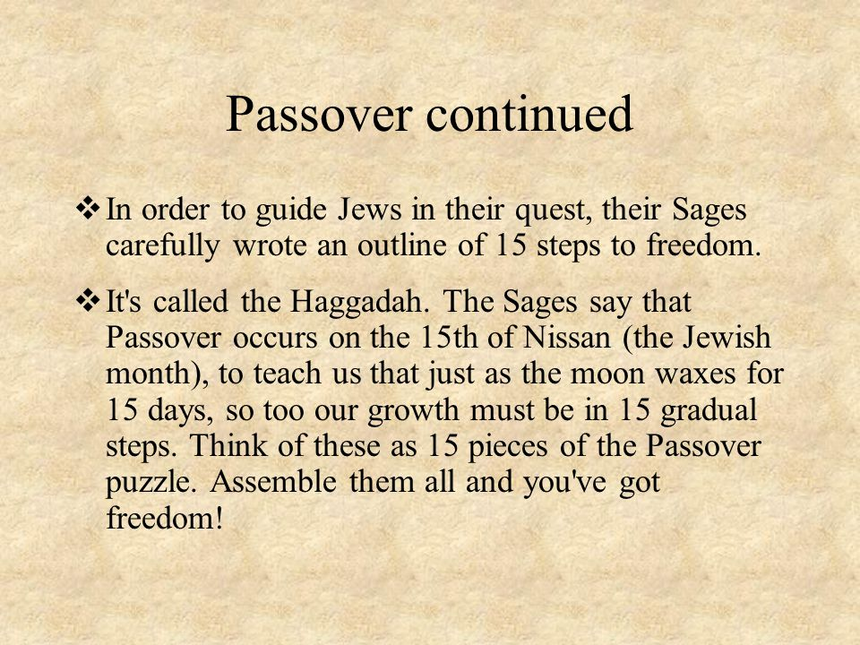 Passover continued In order to guide Jews in their quest, their Sages carefully wrote an outline of 15 steps to freedom.
