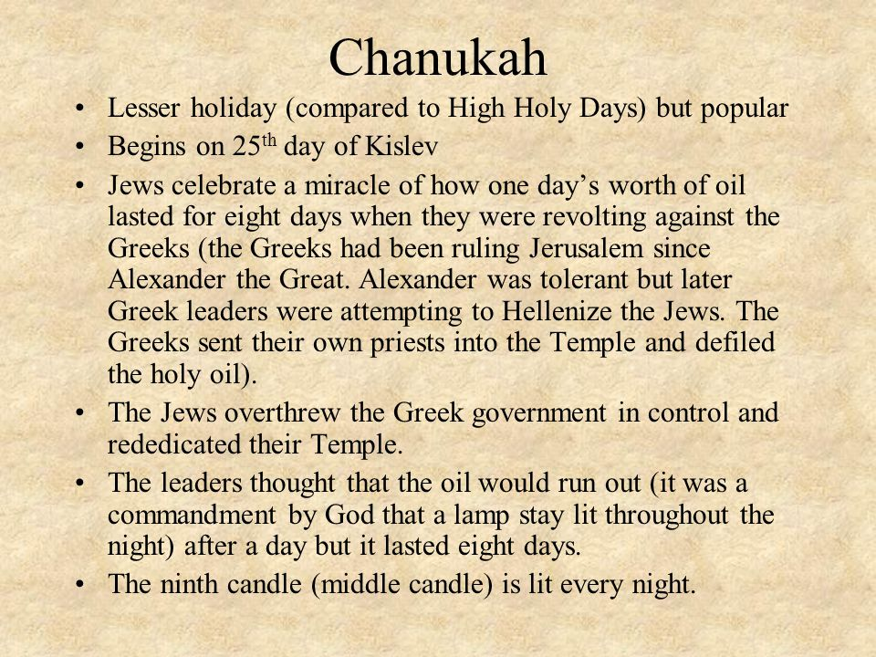 Chanukah Lesser holiday (compared to High Holy Days) but popular