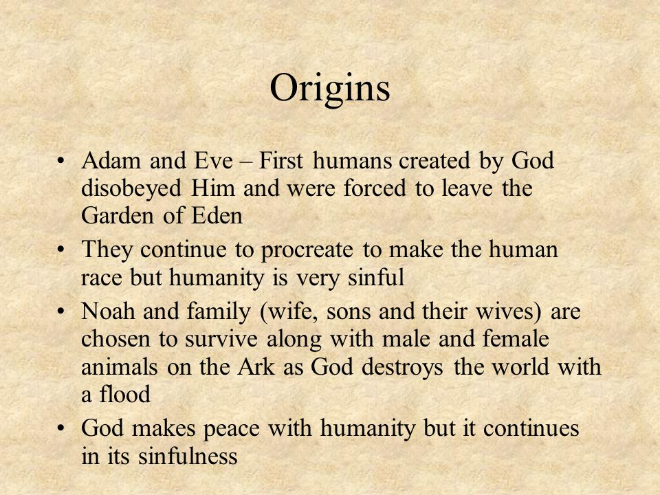 Origins Adam and Eve – First humans created by God disobeyed Him and were forced to leave the Garden of Eden.