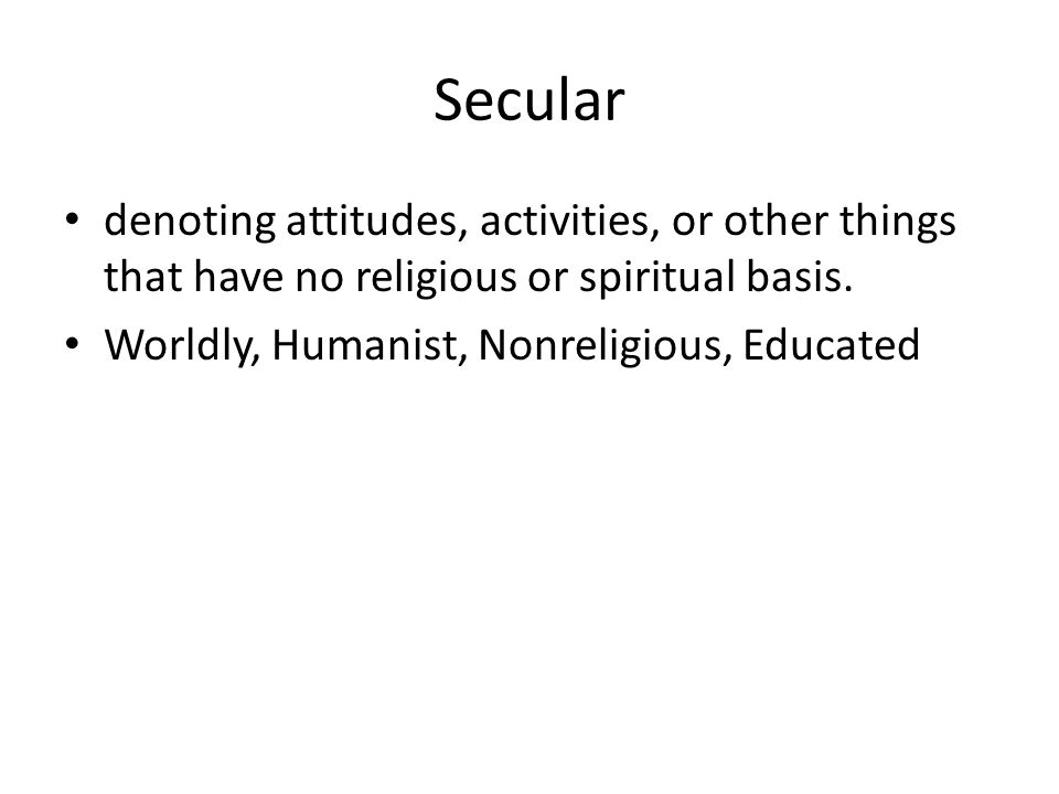 Secular denoting attitudes, activities, or other things that have no religious or spiritual basis.