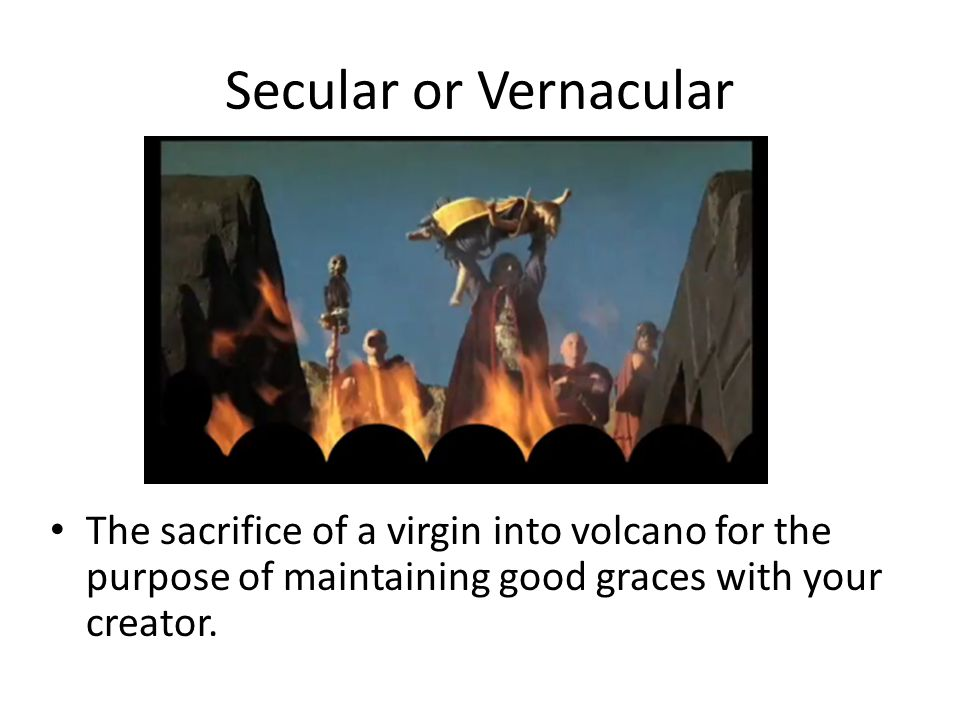 Secular or Vernacular The sacrifice of a virgin into volcano for the purpose of maintaining good graces with your creator.