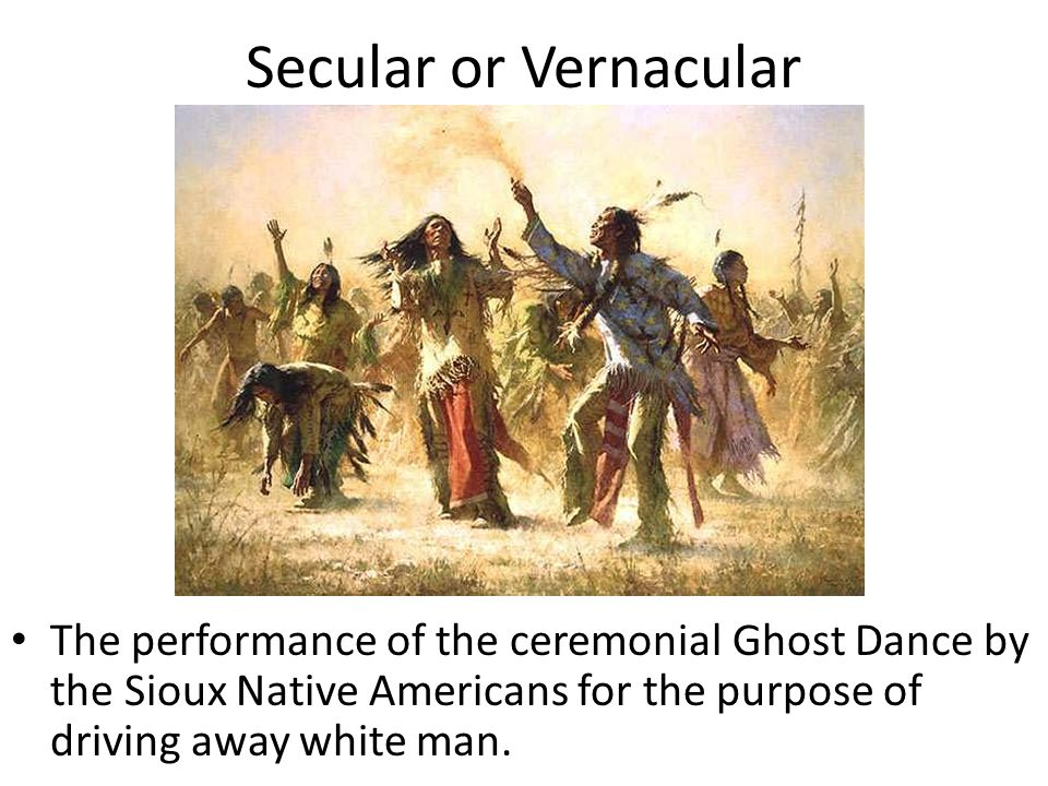 Secular or Vernacular The performance of the ceremonial Ghost Dance by the Sioux Native Americans for the purpose of driving away white man.