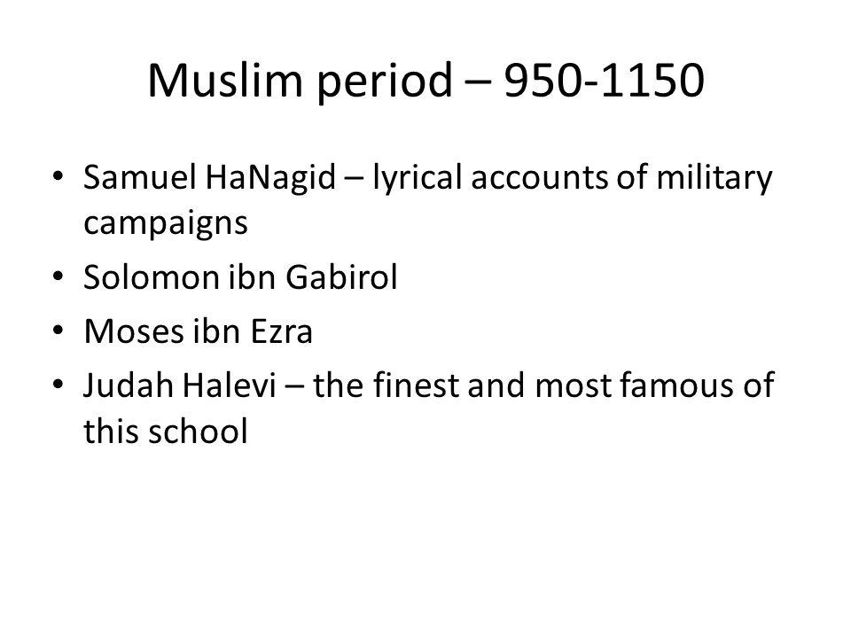 Muslim period – 950-1150 Samuel HaNagid – lyrical accounts of military campaigns. Solomon ibn Gabirol.