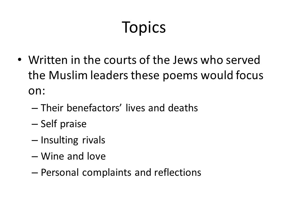 Topics Written in the courts of the Jews who served the Muslim leaders these poems would focus on: Their benefactors' lives and deaths.