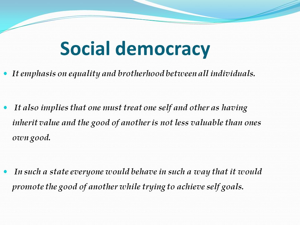 Social democracy It emphasis on equality and brotherhood between all individuals.