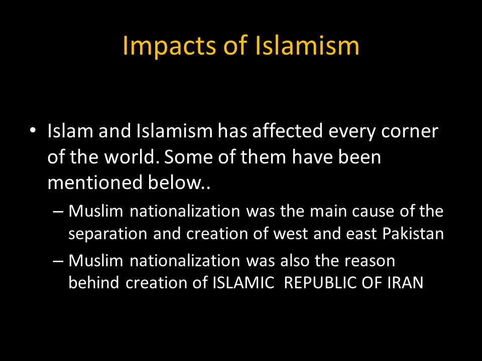 Impacts of Islamism Islam and Islamism has affected every corner of the world. Some of them have been mentioned below..