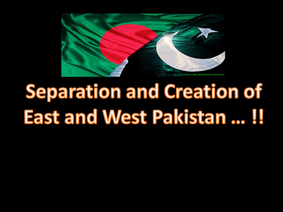 Separation and Creation of East and West Pakistan … !!