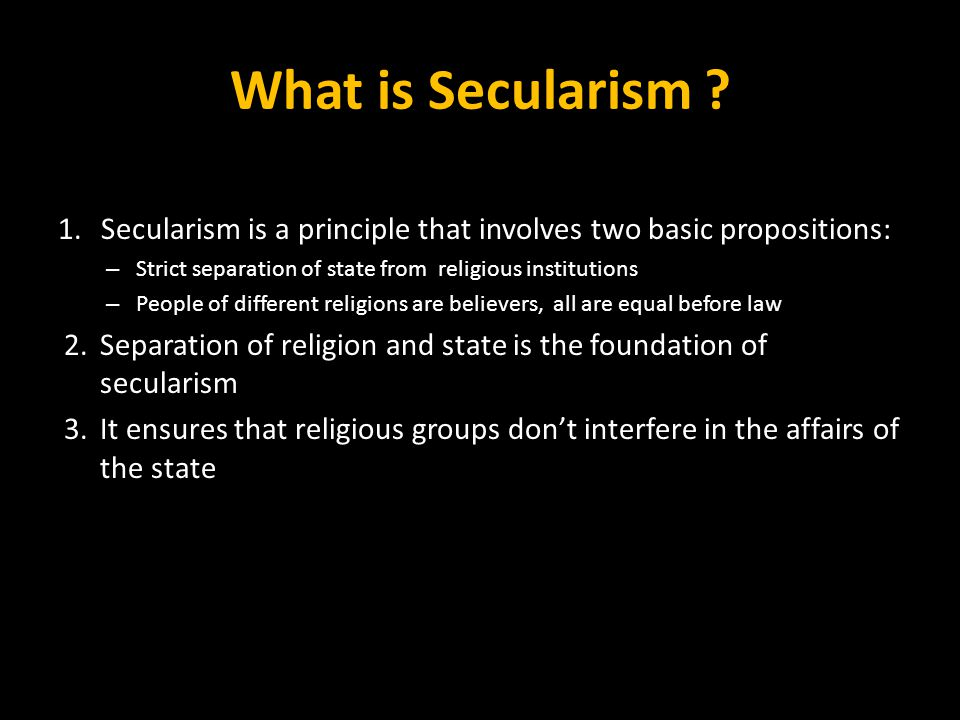 What is Secularism Secularism is a principle that involves two basic propositions: Strict separation of state from religious institutions.