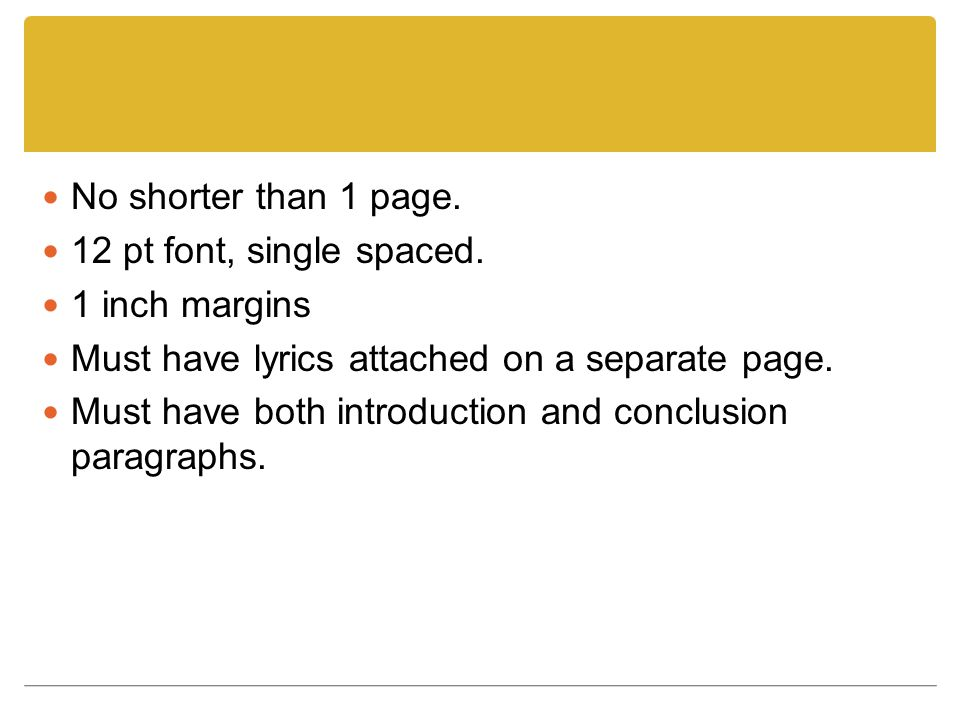 No shorter than 1 page. 12 pt font, single spaced. 1 inch margins. Must have lyrics attached on a separate page.