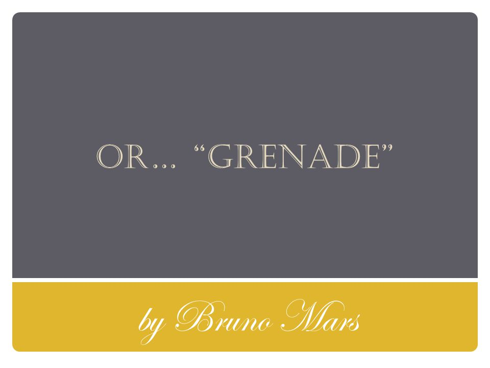 Or… grenade by Bruno Mars