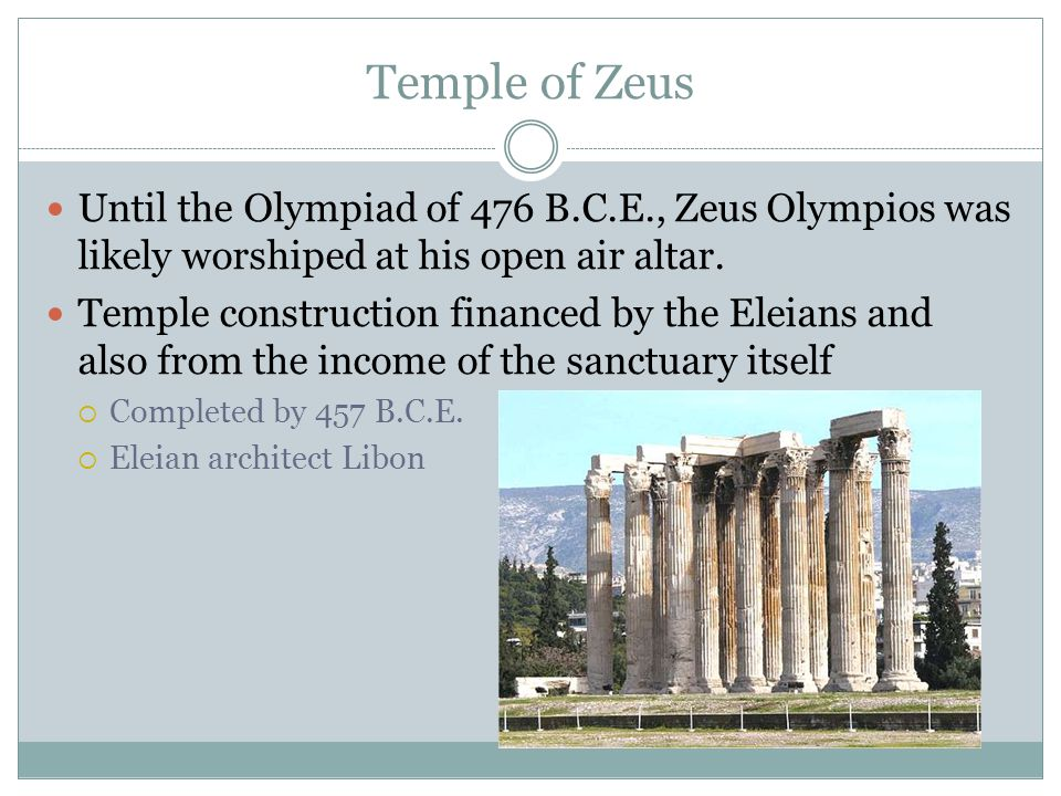 Temple of Zeus Until the Olympiad of 476 B.C.E., Zeus Olympios was likely worshiped at his open air altar.