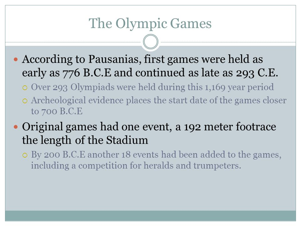 The Olympic Games According to Pausanias, first games were held as early as 776 B.C.E and continued as late as 293 C.E.