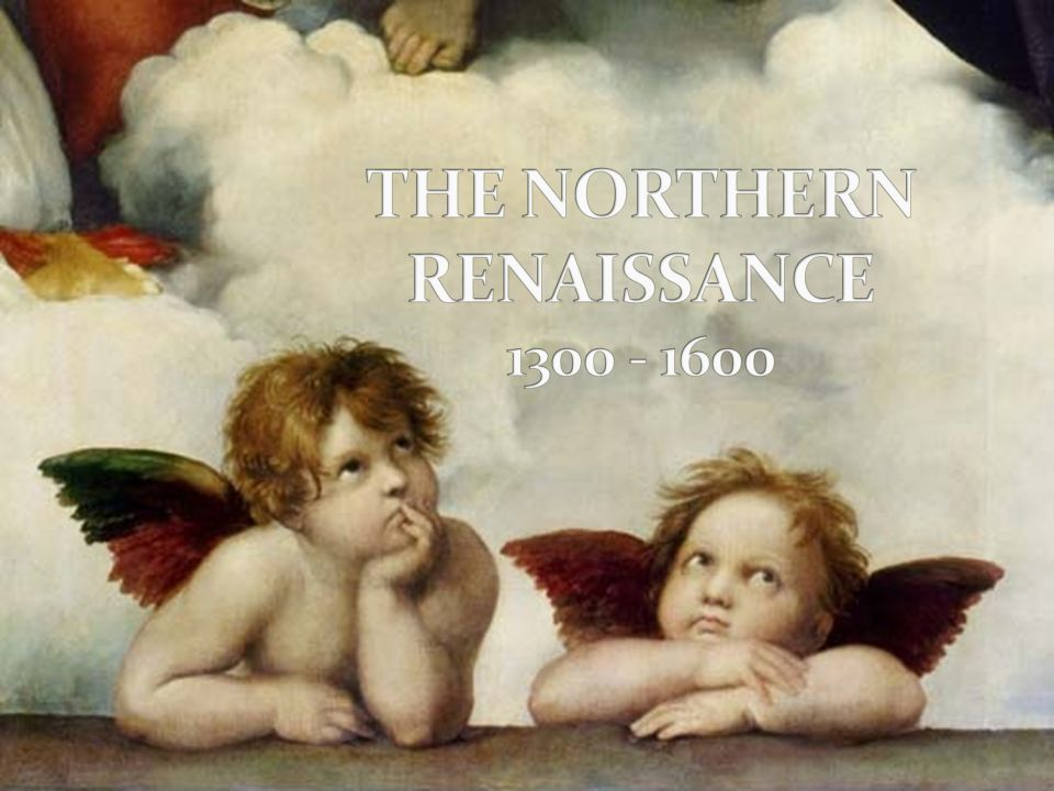 THE NORTHERN RENAISSANCE 1300 - 1600
