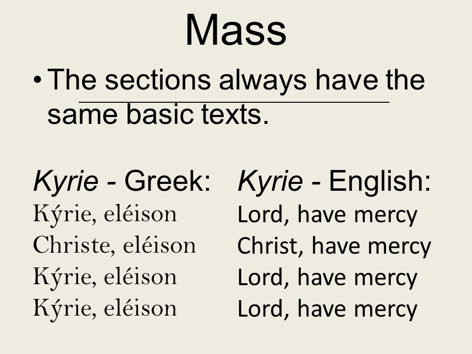 Mass The sections always have the same basic texts. Kyrie - Greek: