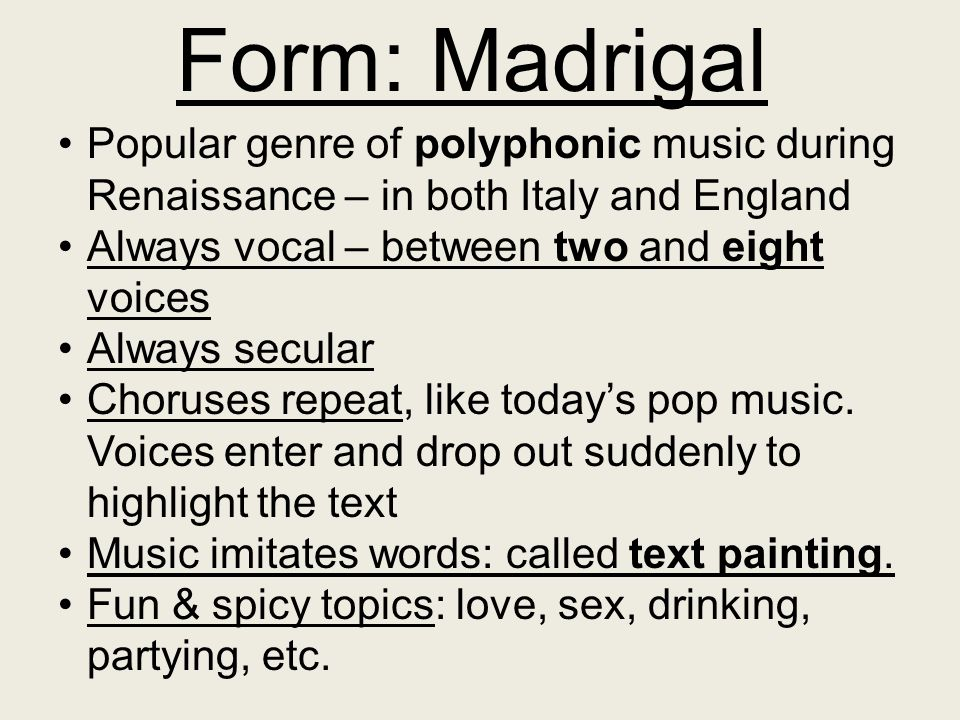 Form: Madrigal Popular genre of polyphonic music during Renaissance – in both Italy and England. Always vocal – between two and eight voices.