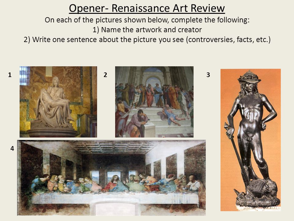 Opener- Renaissance Art Review On each of the pictures shown below, complete the following: 1) Name the artwork and creator 2) Write one sentence about the picture you see (controversies, facts, etc.)