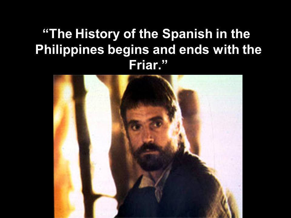 The History of the Spanish in the Philippines begins and ends with the Friar.