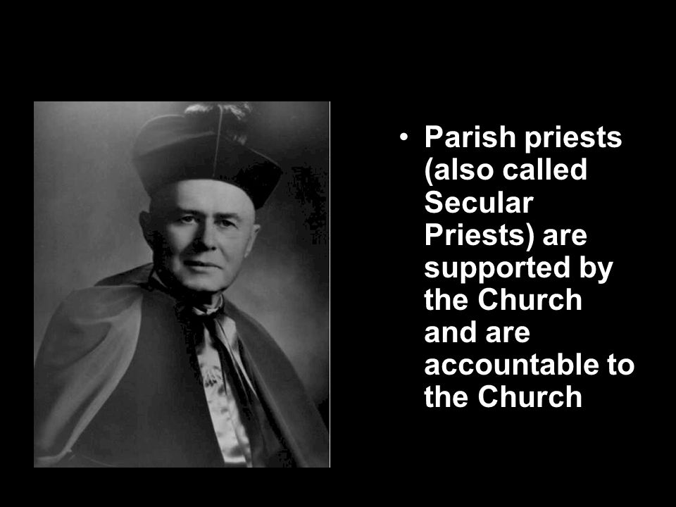 Secular Priests Parish priests (also called Secular Priests) are supported by the Church and are accountable to the Church.