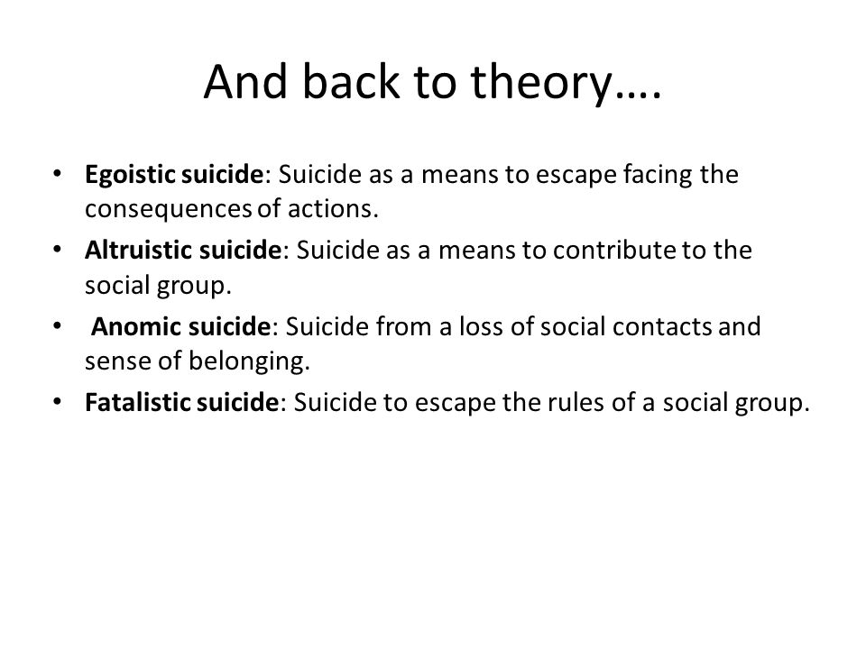 And back to theory…. Egoistic suicide: Suicide as a means to escape facing the consequences of actions.