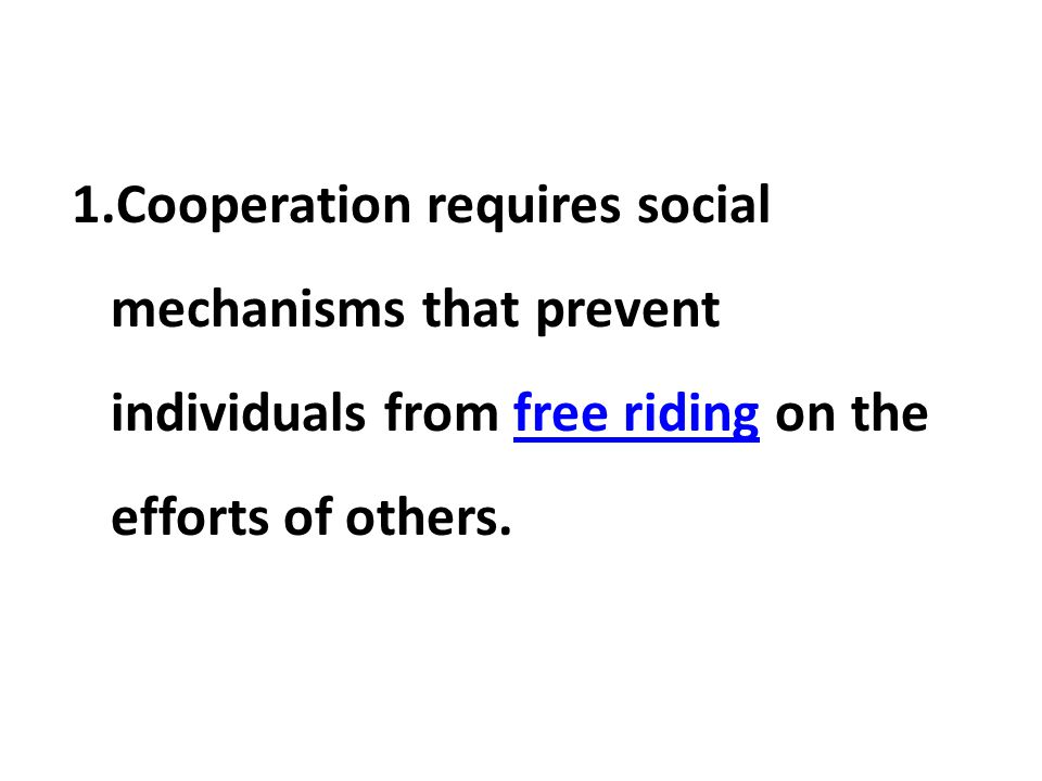 Cooperation requires social mechanisms that prevent individuals from free riding on the efforts of others.