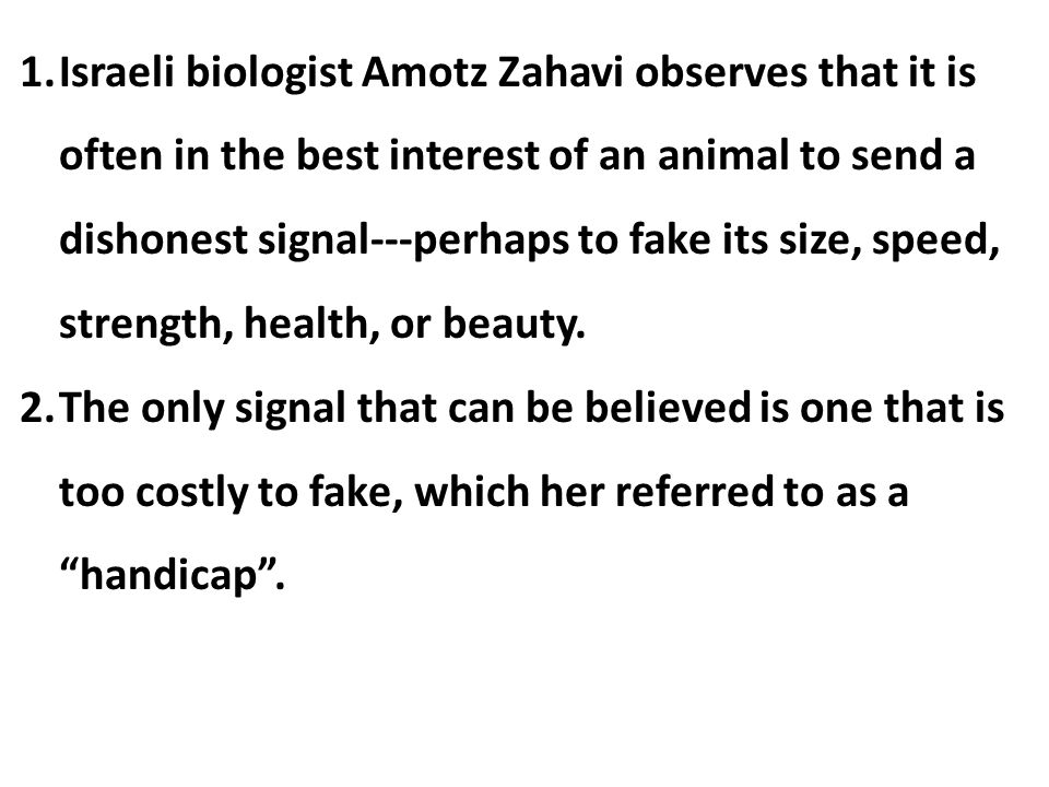 Israeli biologist Amotz Zahavi observes that it is often in the best interest of an animal to send a dishonest signal---perhaps to fake its size, speed, strength, health, or beauty.