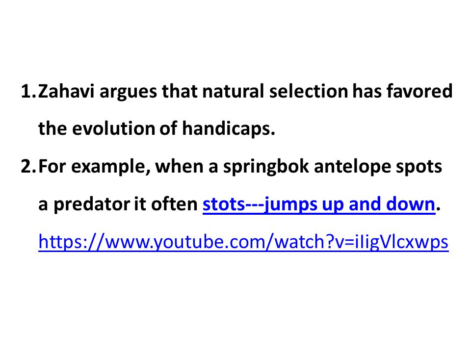 Zahavi argues that natural selection has favored the evolution of handicaps.