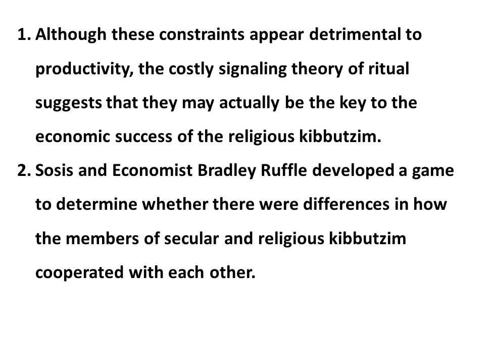 Although these constraints appear detrimental to productivity, the costly signaling theory of ritual suggests that they may actually be the key to the economic success of the religious kibbutzim.