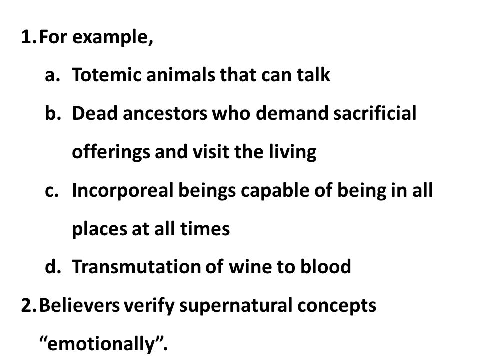 For example, Totemic animals that can talk. Dead ancestors who demand sacrificial offerings and visit the living.