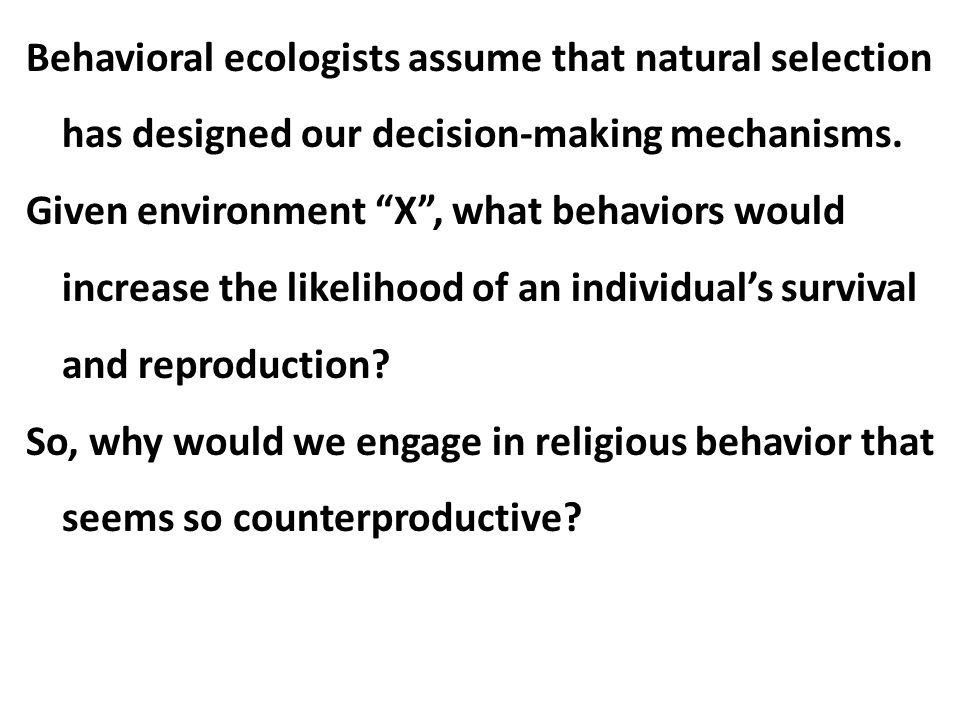 Behavioral ecologists assume that natural selection has designed our decision-making mechanisms.