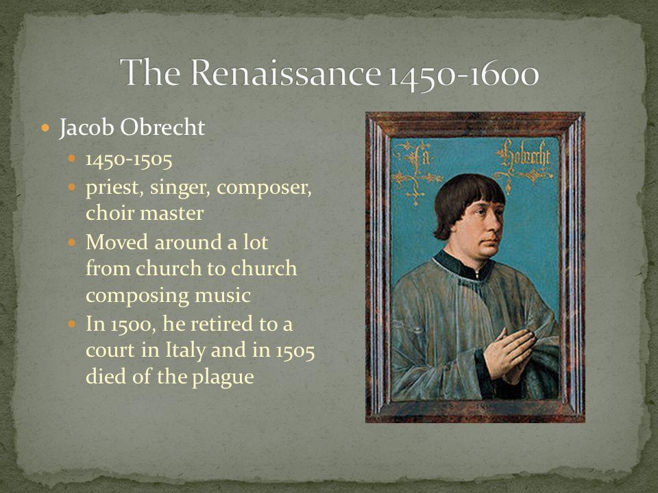 The Renaissance 1450-1600 Jacob Obrecht 1450-1505