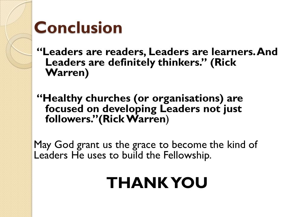 Conclusion Leaders are readers, Leaders are learners. And Leaders are definitely thinkers. (Rick Warren)