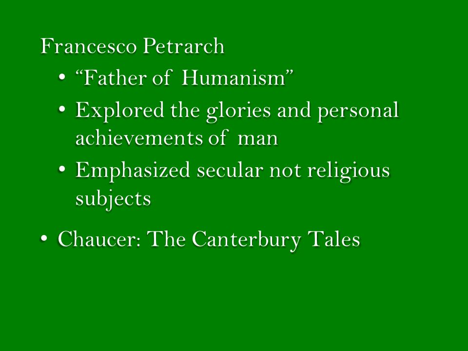 Francesco Petrarch Father of Humanism Explored the glories and personal achievements of man. Emphasized secular not religious subjects.
