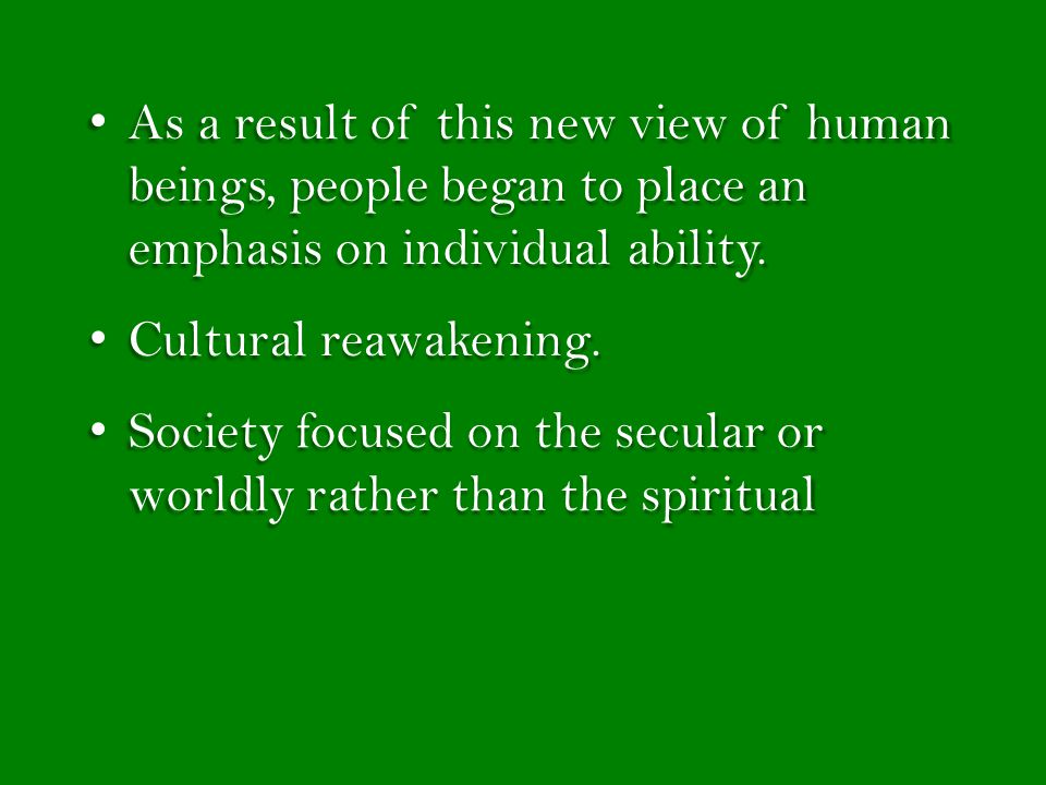 As a result of this new view of human beings, people began to place an emphasis on individual ability.