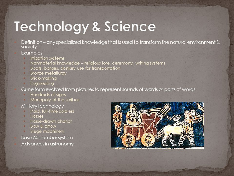 Technology & Science Definition – any specialized knowledge that is used to transform the natural environment & society.