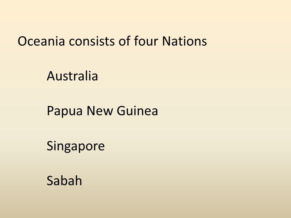 Oceania consists of four Nations. Australia. Papua New Guinea