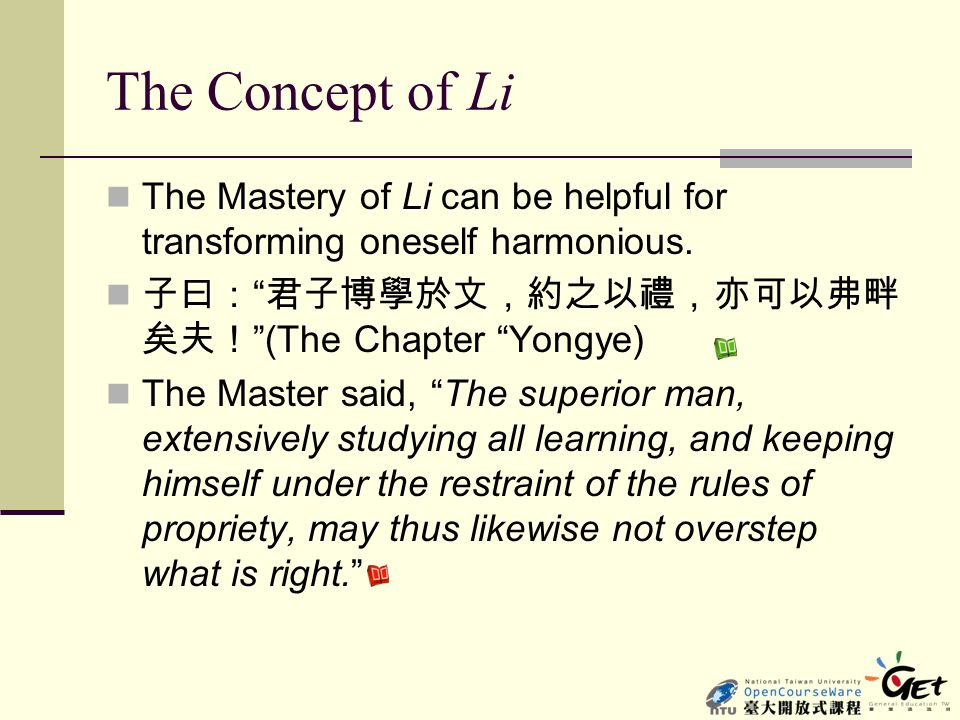 The Concept of Li The Mastery of Li can be helpful for transforming oneself harmonious. 子曰: 君子博學於文,約之以禮,亦可以弗畔矣夫! (The Chapter Yongye)