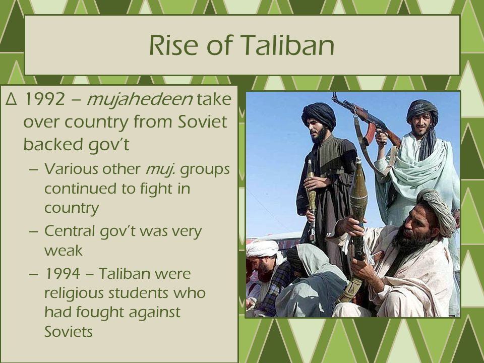 Rise of Taliban 1992 – mujahedeen take over country from Soviet backed gov't. Various other muj. groups continued to fight in country.