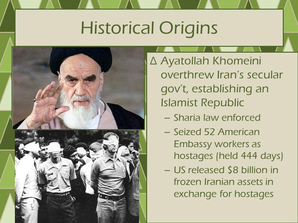 Historical Origins Ayatollah Khomeini overthrew Iran's secular gov't, establishing an Islamist Republic.