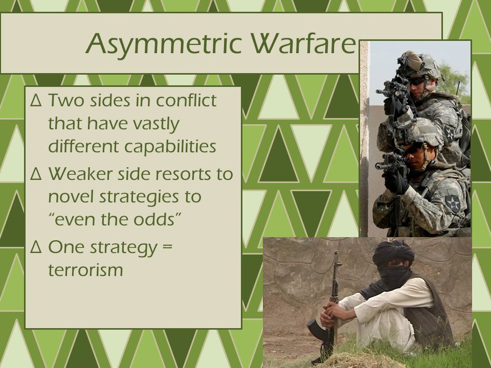 Asymmetric Warfare Two sides in conflict that have vastly different capabilities. Weaker side resorts to novel strategies to even the odds