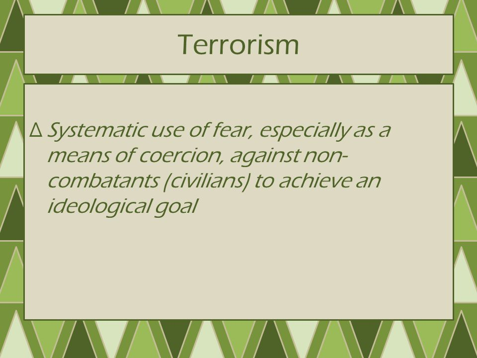 Terrorism Systematic use of fear, especially as a means of coercion, against non-combatants (civilians) to achieve an ideological goal.
