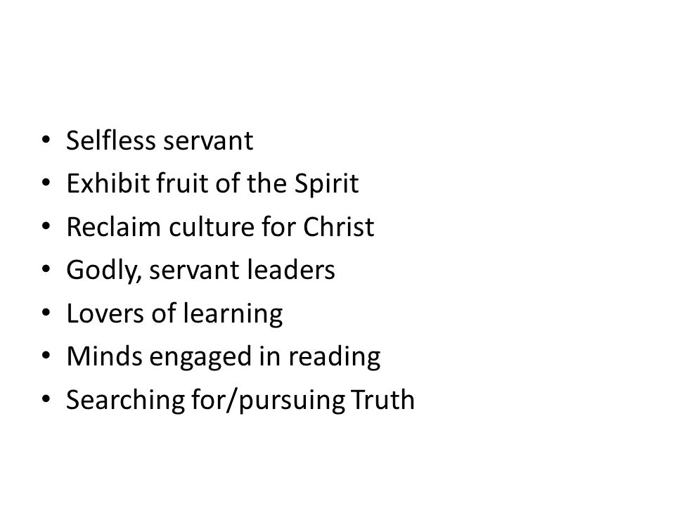 Selfless servant Exhibit fruit of the Spirit. Reclaim culture for Christ. Godly, servant leaders.