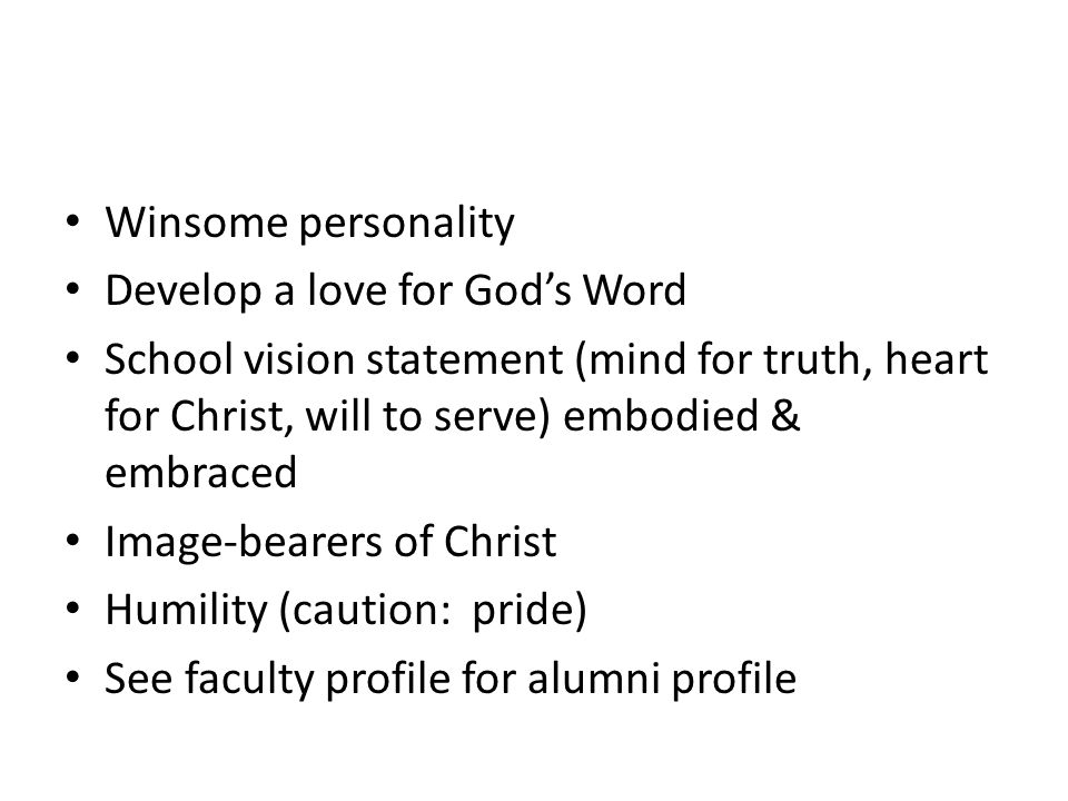 Winsome personality Develop a love for God's Word. School vision statement (mind for truth, heart for Christ, will to serve) embodied & embraced.